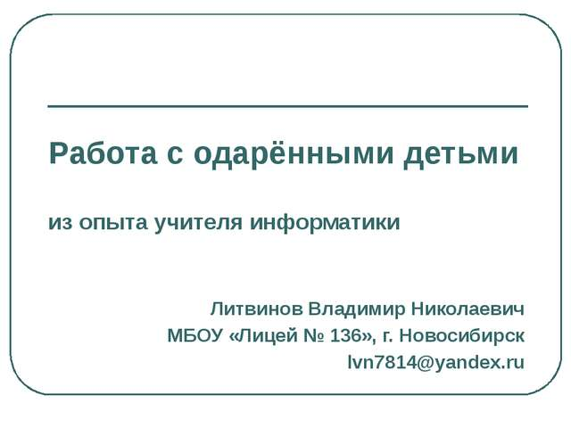 Работа с одарёнными детьми из опыта учителя информатики Литвинов Владимир Ник...