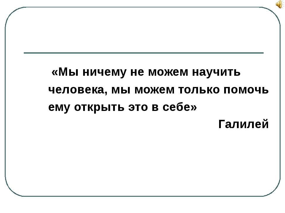 «Мы ничему не можем научить человека, мы можем только помочь ему открыть это...
