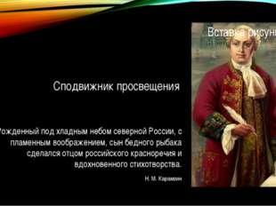 Сподвижник просвещения Рожденный под хладным небом северной России, с пламенн
