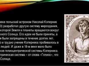 А в 16-м веке польский астроном Николай Коперник (1473-1543) разработал другу
