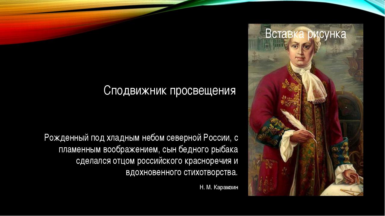 Сподвижник просвещения Рожденный под хладным небом северной России, с пламенн...