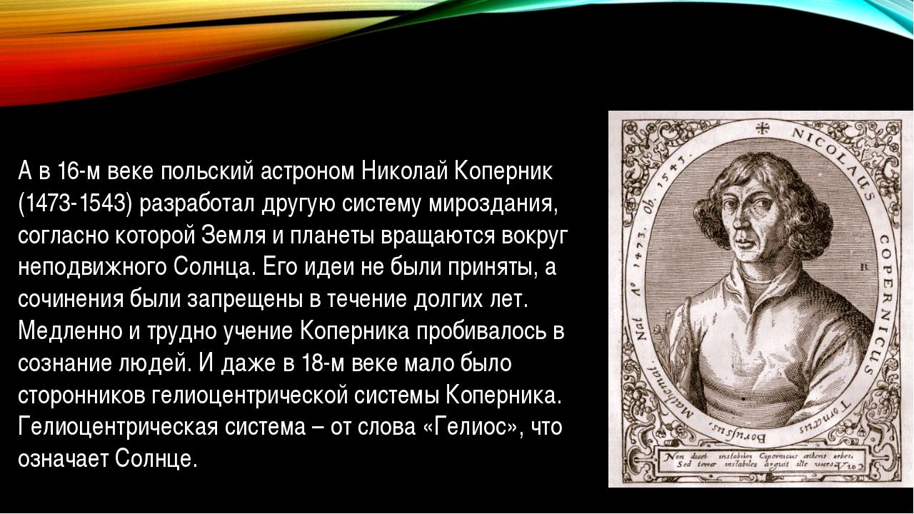 А в 16-м веке польский астроном Николай Коперник (1473-1543) разработал другу...