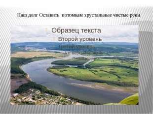Наш долг Оставить потомкам хрустальные чистые реки