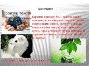 Заключение Охранять природу – долг каждого!!! Берегите природу. Мы - хозяева