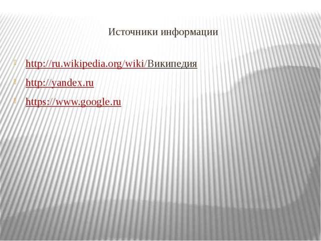 Источники информации http://ru.wikipedia.org/wiki/Википедия http://yandex.ru...