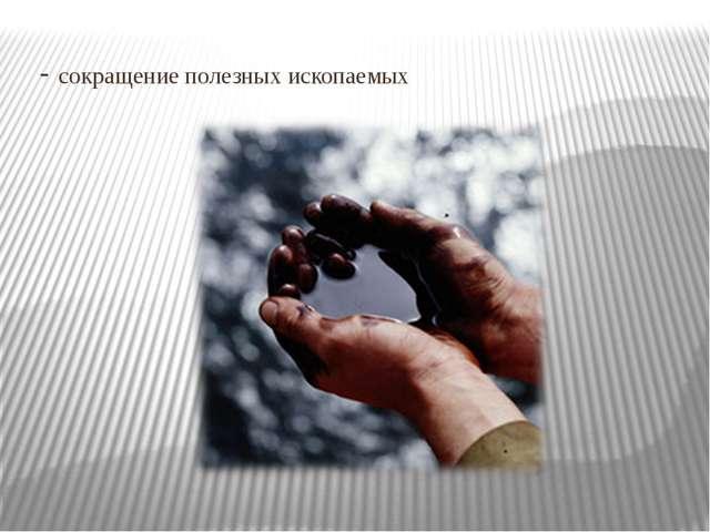 - сокращение полезных ископаемых