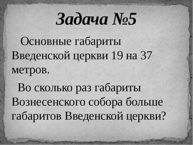 Основные габариты Введенской церкви 19 на 37 метров. Во сколько раз габариты...