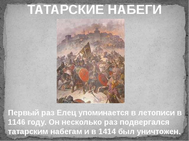 ТАТАРСКИЕ НАБЕГИ Первый раз Елец упоминается в летописи в 1146 году. Он неск...