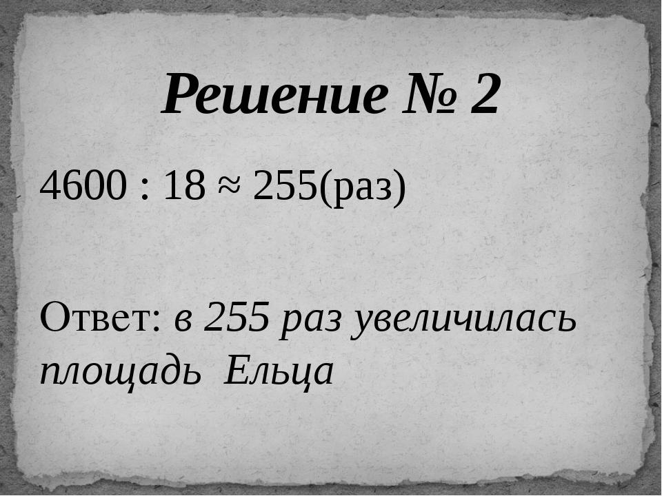 4600 : 18 ≈ 255(раз) Ответ: в 255 раз увеличилась площадь Ельца Решение № 2