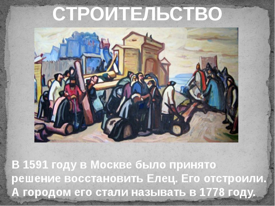 СТРОИТЕЛЬСТВО В 1591 году в Москве было принято решение восстановить Елец. Е...