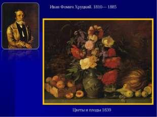Цветы и плоды 1839 Иван Фомич Хруцкий. 1810— 1885
