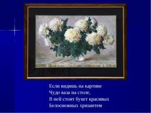 Если видишь на картине Чудо ваза на столе, В ней стоит букет красивых Белосне