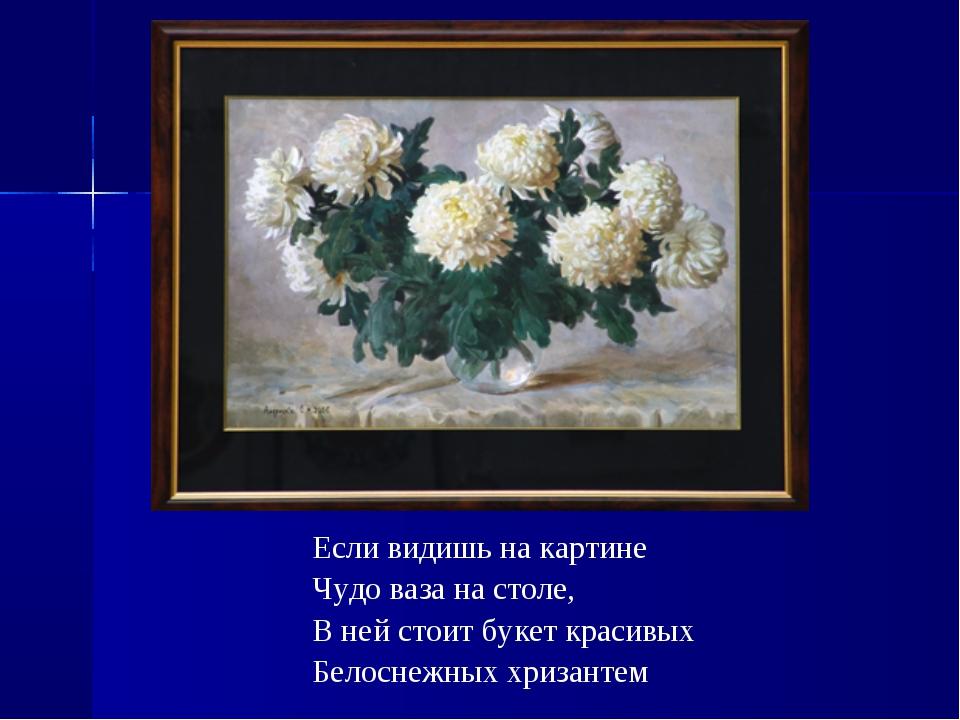 Если видишь на картине Чудо ваза на столе, В ней стоит букет красивых Белосне...