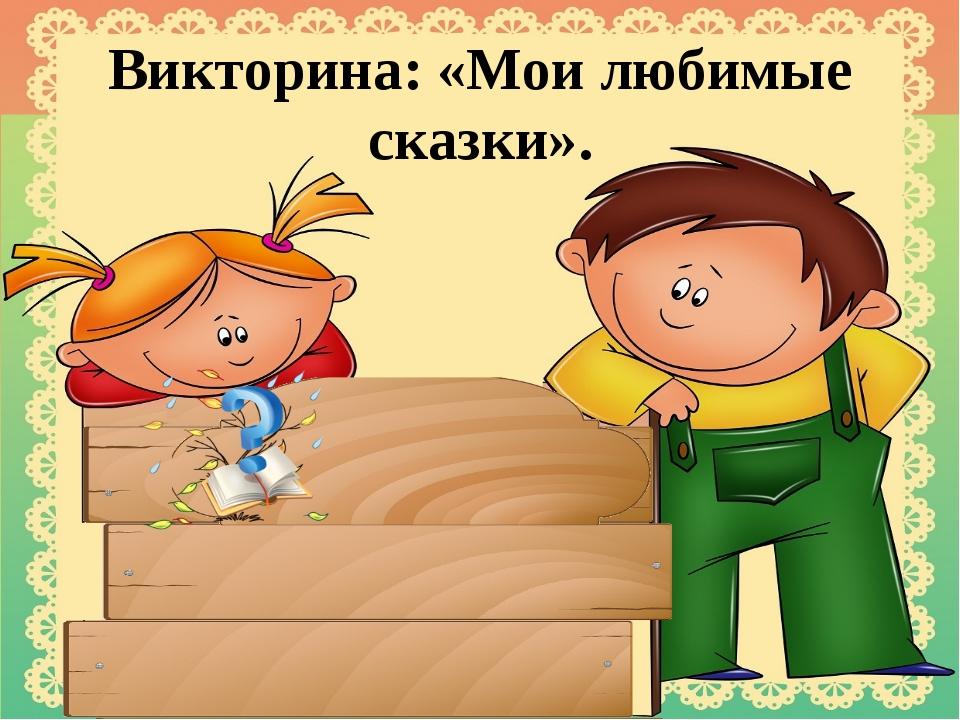 Викторина: «Мои любимые сказки».
