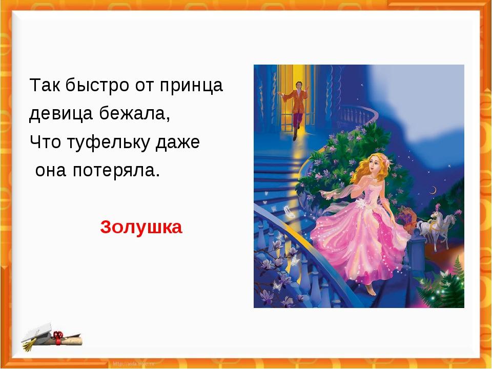 Так быстро от принца девица бежала, Что туфельку даже она потеряла. Золушка
