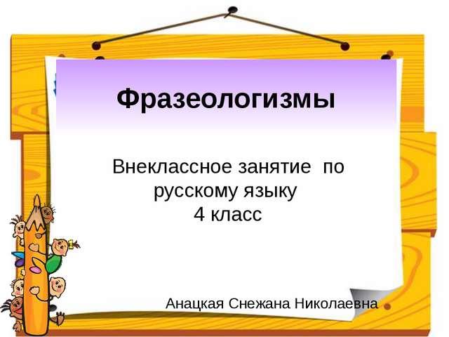 Фразеологизмы Внеклассное занятие по русскому языку 4 класс Анацкая Снежана...