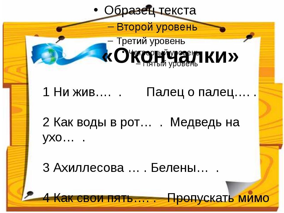 1 Ни жив…. . Палец о палец…. . 2 Как воды в рот… . Медведь на ухо… . 3 Ахилл...