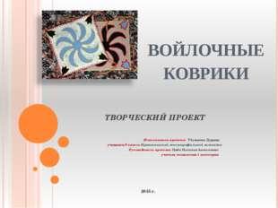 ВОЙЛОЧНЫЕ КОВРИКИ ТВОРЧЕСКИЙ ПРОЕКТ Исполнитель проекта: Убушиева Дарина учащ