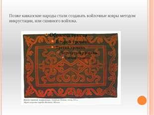 Позже кавказские народы стали создавать войлочные ковры методом инкрустации,