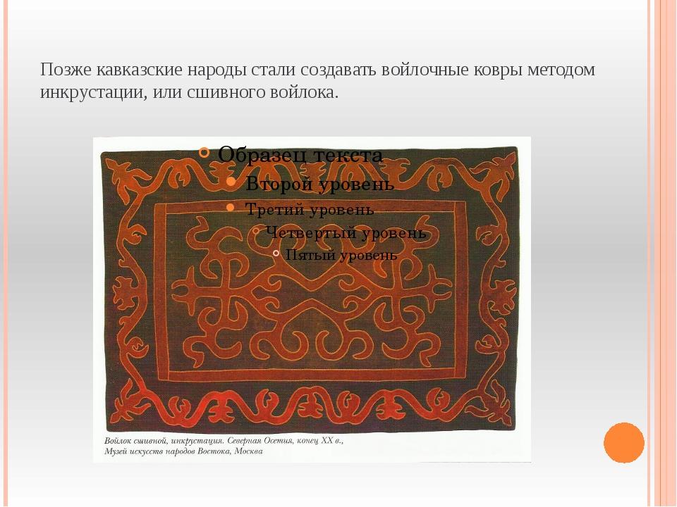 Позже кавказские народы стали создавать войлочные ковры методом инкрустации,...