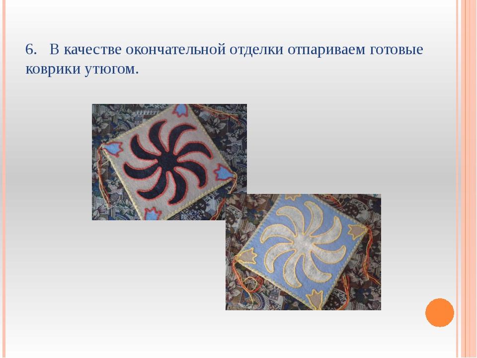 6. В качестве окончательной отделки отпариваем готовые коврики утюгом.