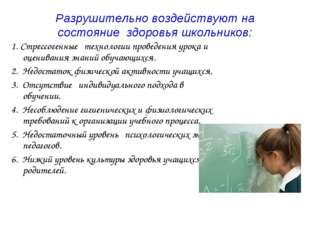 Разрушительно воздействуют на состояниездоровья школьников: 1.Стрессогенны