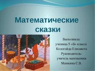 Математические сказки Выполнила: ученица 5 «Б» класса Кологойда Елизавета Рук