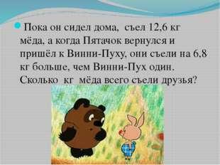 Пока он сидел дома, съел 12,6 кг мёда, а когда Пятачок вернулся и пришёл к В