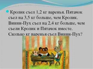 Кролик съел 1,2 кг варенья. Пятачок съел на 3,5 кг больше, чем Кролик. Винни