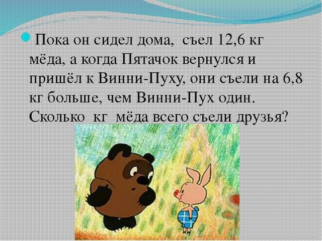 Пока он сидел дома, съел 12,6 кг мёда, а когда Пятачок вернулся и пришёл к В...