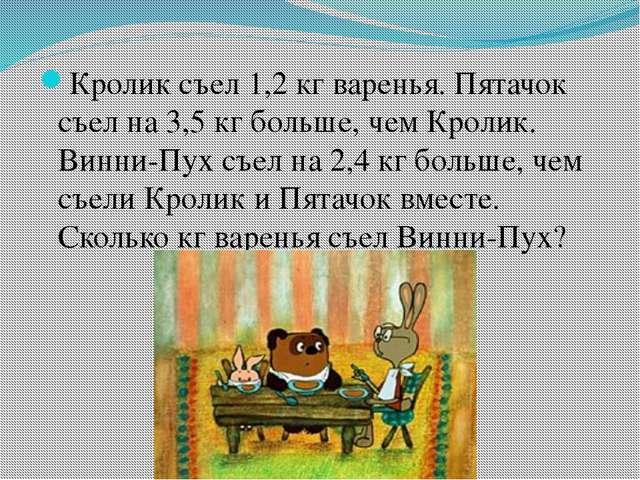 Кролик съел 1,2 кг варенья. Пятачок съел на 3,5 кг больше, чем Кролик. Винни...
