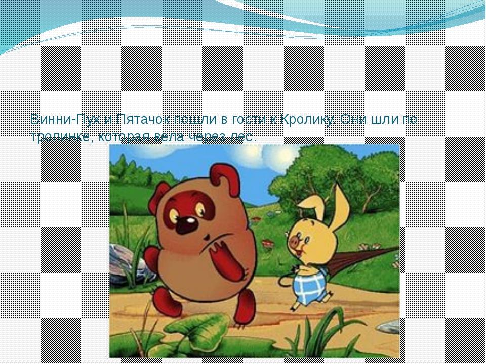 Винни-Пух и Пятачок пошли в гости к Кролику. Они шли по тропинке, которая вел...