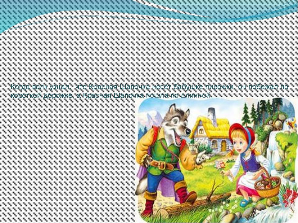 Когда волк узнал, что Красная Шапочка несёт бабушке пирожки, он побежал по ко...
