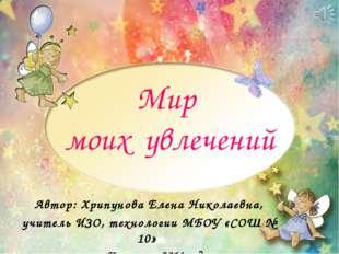Мир моих увлечений Автор: Хрипунова Елена Николаевна, учитель ИЗО, технологии