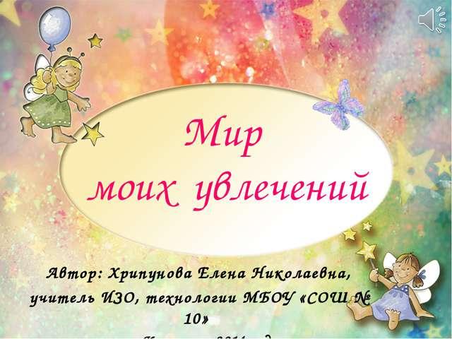 Мир моих увлечений Автор: Хрипунова Елена Николаевна, учитель ИЗО, технологии...