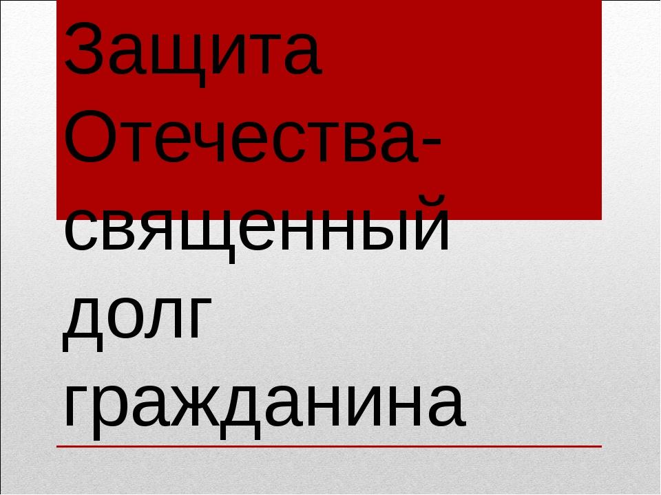 Защита Отечества-священный долг гражданина