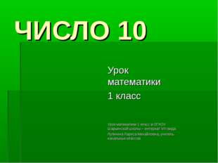 ЧИСЛО 10 Урок математики 1 класс Урок математики 1 класс в ОГКОУ Шарьинской ш