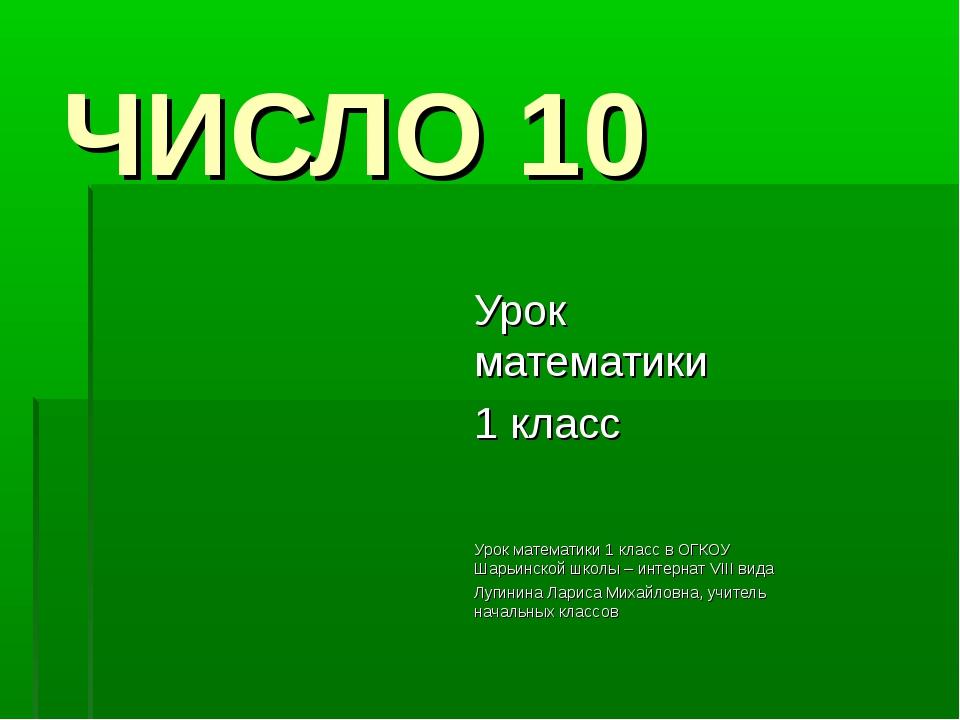 ЧИСЛО 10 Урок математики 1 класс Урок математики 1 класс в ОГКОУ Шарьинской ш...