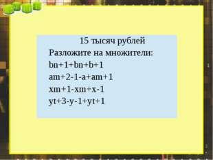 15 тысяч рублей Разложите на множители: bn+1+bn+b+1 am+2-1-a+am+1 xm+1-xm+x-1