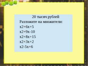 20 тысяч рублей Разложите на множители: x2+6x+5 x2+9x-10 x2+8x+15 x2+3x+2 x2-