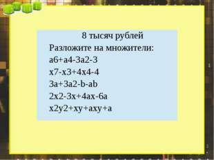 8 тысяч рублей Разложите на множители: a6+a4-3a2-3 x7-x3+4x4-4 3a+3a2-b-ab 2x