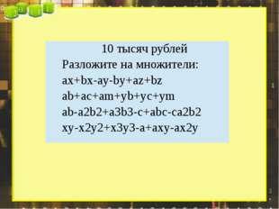 10 тысяч рублей Разложите на множители: ax+bx-ay-by+az+bz ab+ac+am+yb+yc+ym a