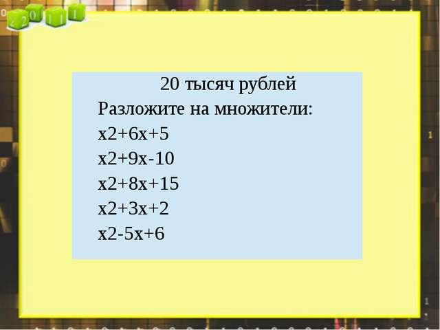 20 тысяч рублей Разложите на множители: x2+6x+5 x2+9x-10 x2+8x+15 x2+3x+2 x2-...