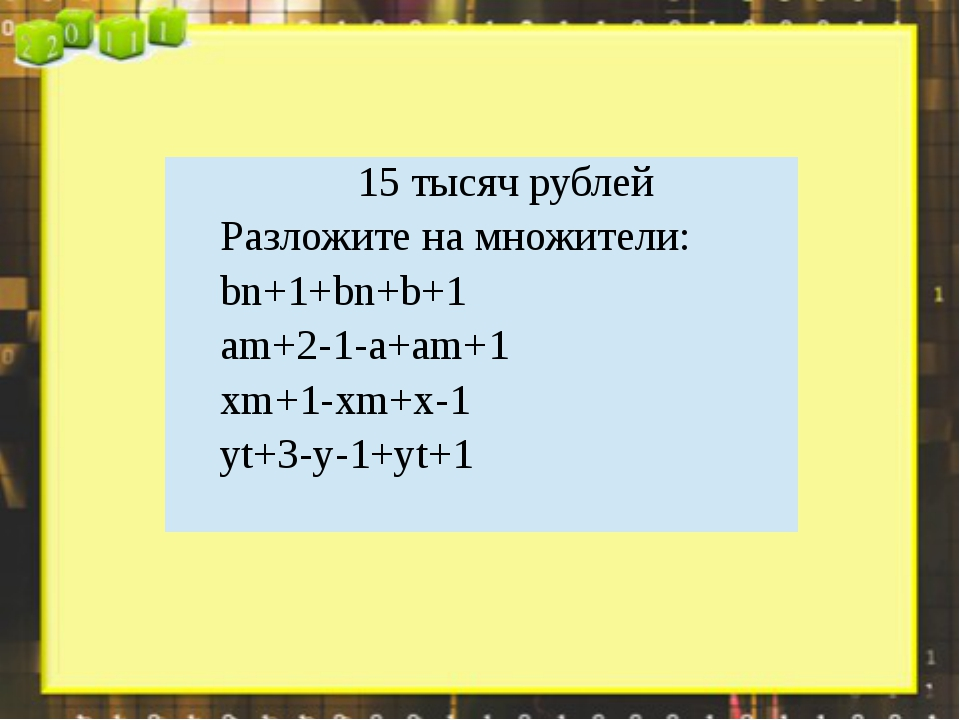 15 тысяч рублей Разложите на множители: bn+1+bn+b+1 am+2-1-a+am+1 xm+1-xm+x-1...
