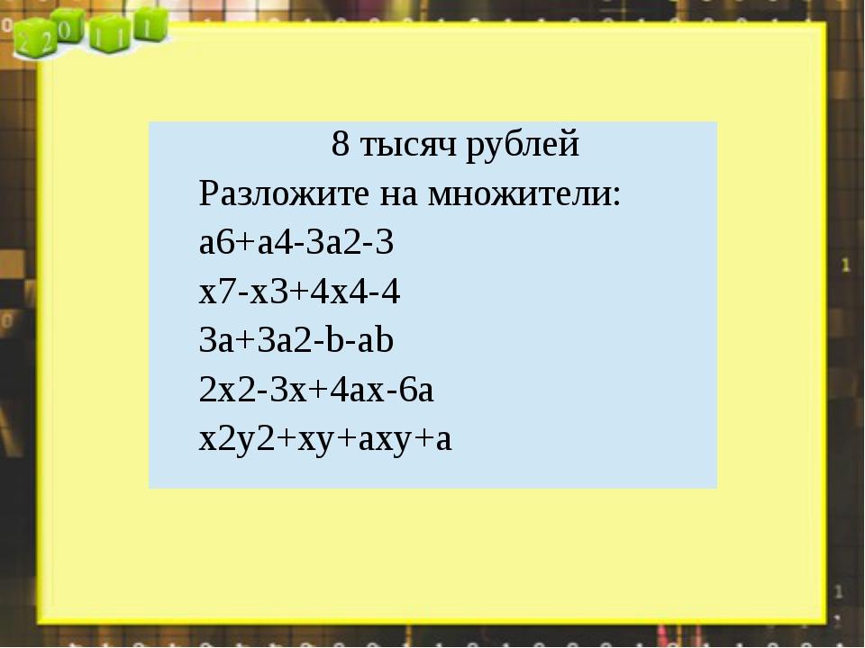 8 тысяч рублей Разложите на множители: a6+a4-3a2-3 x7-x3+4x4-4 3a+3a2-b-ab 2x...