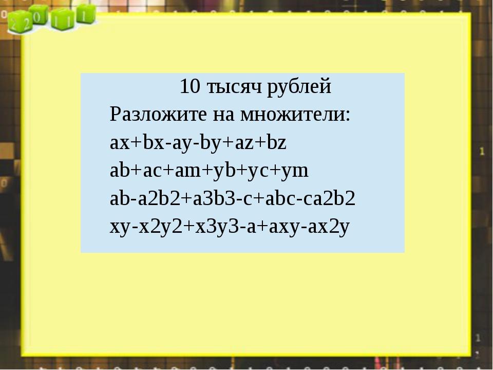 10 тысяч рублей Разложите на множители: ax+bx-ay-by+az+bz ab+ac+am+yb+yc+ym a...