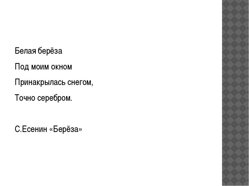 Белая берёза Под моим окном Принакрылась снегом, Точно серебром. С.Есенин «Б...