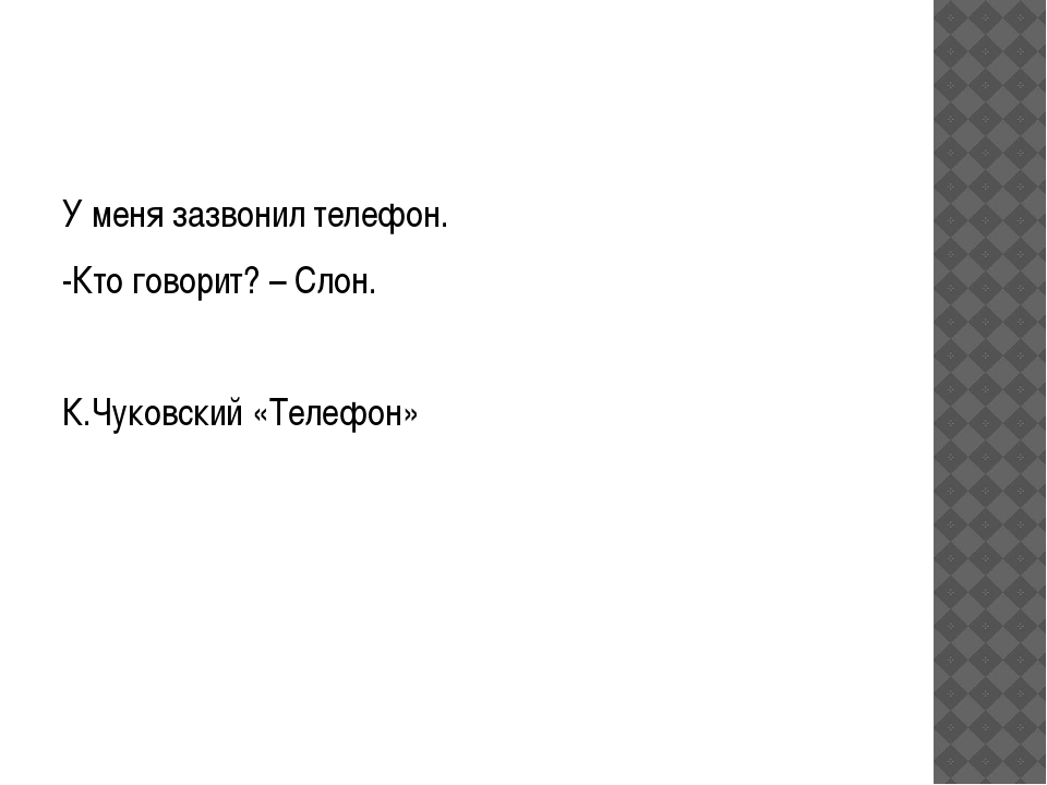 У меня зазвонил телефон. -Кто говорит? – Слон. К.Чуковский «Телефон»