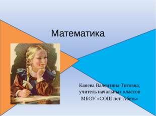 Математика Канева Валентина Титовна, учитель начальных классов МБОУ «СОШ пст