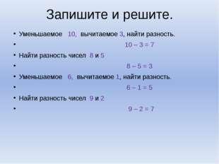 Запишите и решите. Уменьшаемое 10, вычитаемое 3, найти разность. 10 – 3 = 7 Н